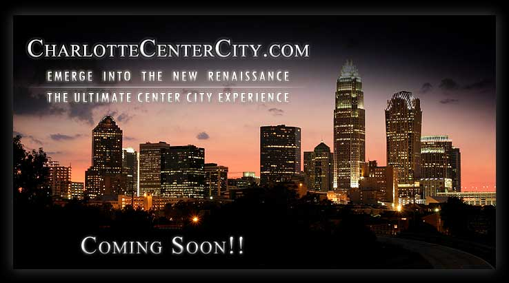 Coming Soon!! :: CharlotteCenterCity.com :: Emerge Into The New Renaissance :: The Ultimate Center City Experience